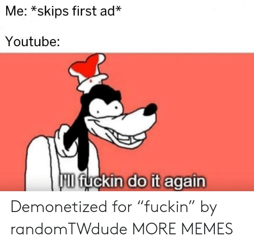 "hid: Me: *skips first ad*  Youtube:  HID fuckin do it again Demonetized for ""fuckin"" by randomTWdude MORE MEMES"