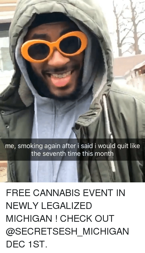 Smoking, Weed, and Free: me, smoking again after i said i would quit like  the seventh time this month FREE CANNABIS EVENT IN NEWLY LEGALIZED MICHIGAN ! CHECK OUT @SECRETSESH_MICHIGAN DEC 1ST.