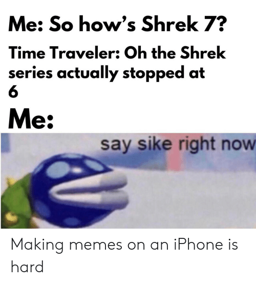 The Shrek: Me: So how's Shrek 7?  Time Traveler: Oh the Shrek  series actually stopped at  Me:  say sike right now Making memes on an iPhone is hard