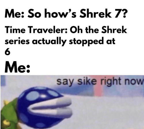The Shrek: Me: So how's Shrek 7?  Time Traveler: Oh the Shrek  series actually stopped at  6  Me:  say sike right now