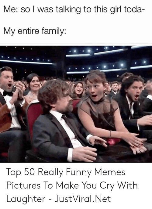 Family, Funny, and Memes: Me: so I was talking to this girl toda-  My entire family:  WIKH Top 50 Really Funny Memes Pictures To Make You Cry With Laughter - JustViral.Net