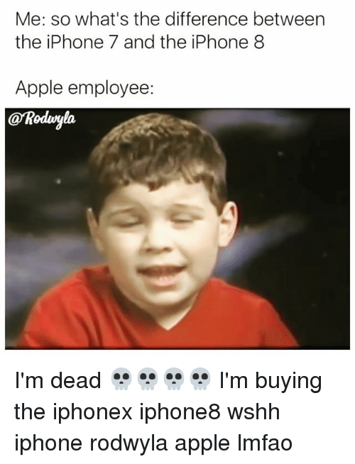 deads: Me: so what's the difference between  the iPhone 7 and the iPhone 8  Apple employee:  @Roduryla I'm dead 💀💀💀💀 I'm buying the iphonex iphone8 wshh iphone rodwyla apple lmfao