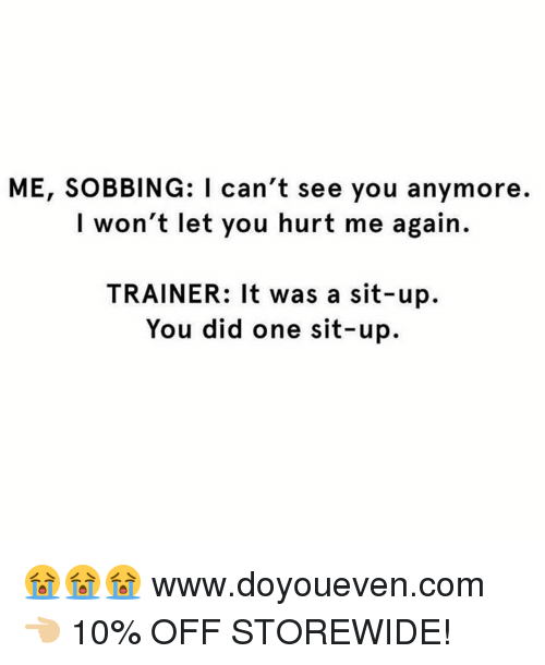 Hurtfully: ME, SOBBING: I can't see you anymore.  I won't let you hurt me again.  TRAINER: It was a sit-up.  You did one sit-up. 😭😭😭  www.doyoueven.com 👈🏼 10% OFF STOREWIDE!