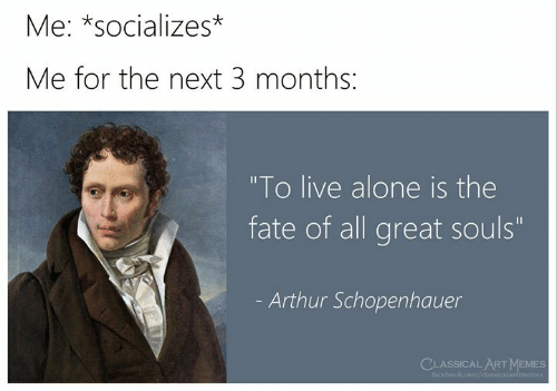 "Being Alone, Arthur, and Facebook: Me: *socializes*  Me for the next 3 months:  ""To live alone is the  fate of all great souls""  Arthur Schopenhauer  CLASSICAL ARTMEMES  facebook.com/classicalartmemes"