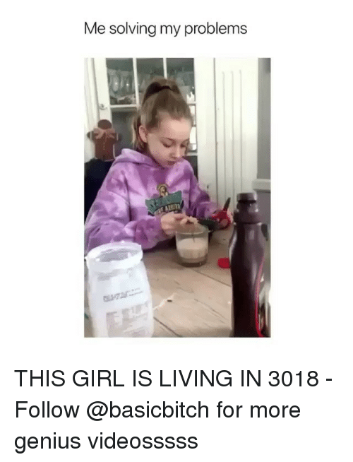 Genius, Girl, and Girl Memes: Me solving my problems THIS GIRL IS LIVING IN 3018 - Follow @basicbitch for more genius videosssss