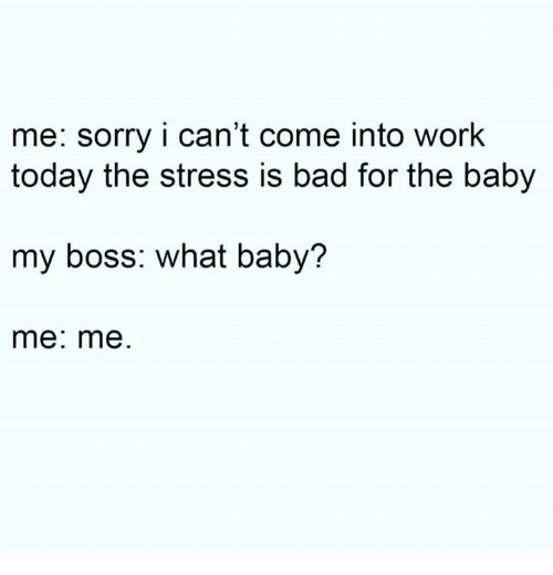 my boss: me: sorry i can't come into work  today the stress is bad for the baby  my boss: what baby?  me: me