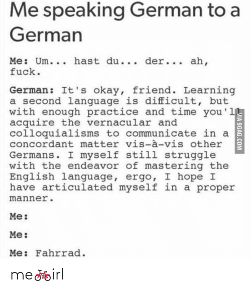 Learning: Me speaking German to a  German  Me: Um... hast du... der... ah,  fuck.  German: It's okay, friend. Learning  a second language is difficult, but  with enough practice and time you'1  acquire the vernacular and  colloquialisms to communicate in a  concordant matter vis-à-vis other  Germans. I myself still struggle  with the endeavor of mastering the  English language, ergo, I hope I  have articulated myself in a proper  manner.  Me:  Me:  Me: Fahrrad.  VIA 9GAG.COM me🚲irl