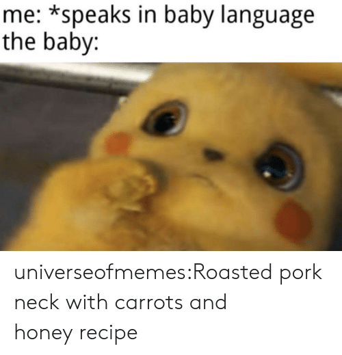 Tumblr, Blog, and Baby: me: *speaks in baby language  the baby: universeofmemes:Roasted pork neck with carrots and honey recipe