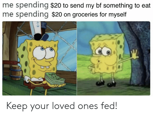 fed: me spending $20 to send my bf something to eat  me spending $20 on groceries for myself Keep your loved ones fed!