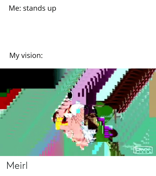 Stands: Me: stands up  My vision: Meirl
