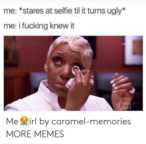 Dank, Fucking, and Memes: me: *stares at selfie til it turns ugly*  me: i fucking knew it  Brava Me😭irl by caramel-memories MORE MEMES