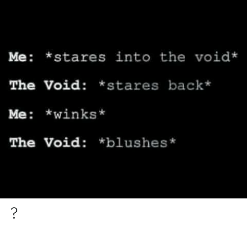void: Me *stares into the void*  The Void: *stares back*  Me: *winks  The Void: *blushes* ?