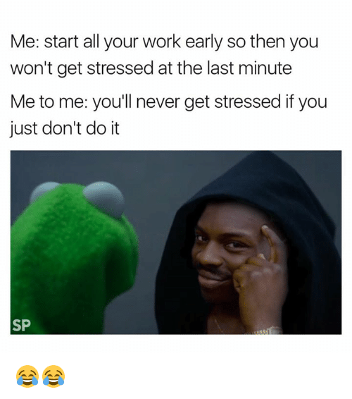 Just Dont Do It: Me: start all your work early so then you  won't get stressed at the last minute  Me to me: you'll never get stressed ifyou  just don't do it  SP 😂😂