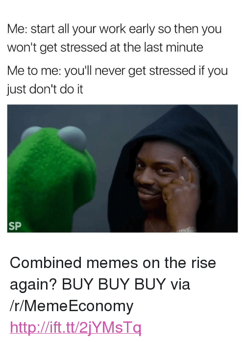 """Just Dont Do It: Me: start all your work early so then you  won't get stressed at the last minute  Me to me: you'll never get stressed if you  just don't do it  SP <p>Combined memes on the rise again? BUY BUY BUY via /r/MemeEconomy <a href=""""http://ift.tt/2jYMsTq"""">http://ift.tt/2jYMsTq</a></p>"""