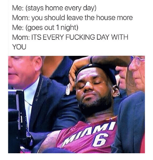 every-fucking-day: Me: (stays home every day)  Mom: you should leave the house more  Me: (goes out 1 night)  Mom: ITS EVERY FUCKING DAY WITH  YOU
