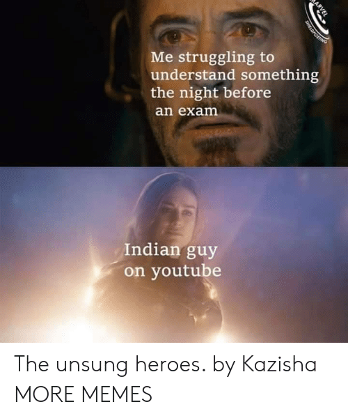the night before: Me struggling to  understand something  the night before  an exam  Indian guy  on youtube  ARVEL  SHIELDPOSTING The unsung heroes. by Kazisha MORE MEMES