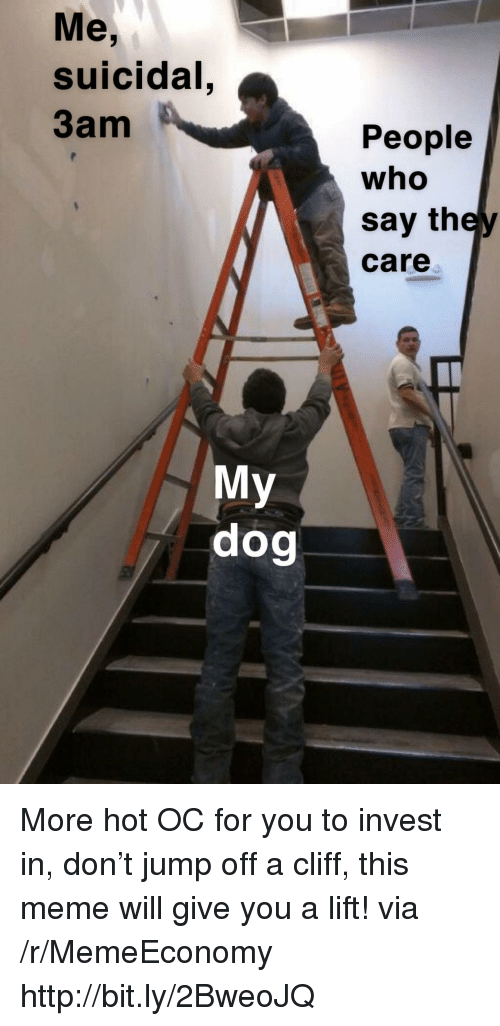 Jump Off: Me,  suicidal  3am  People  who  say they  care  My  dog More hot OC for you to invest in, don't jump off a cliff, this meme will give you a lift! via /r/MemeEconomy http://bit.ly/2BweoJQ