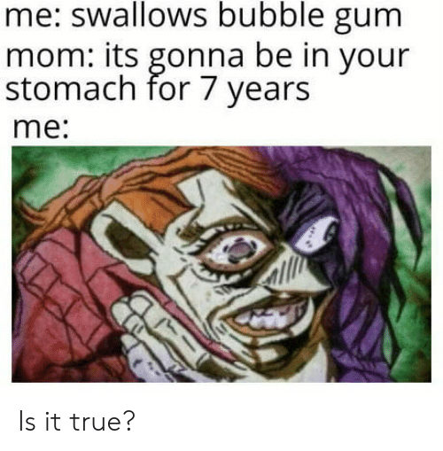 is-it-true: me: swallows bubble gum  mom: its gonna be in your  stomach for 7 years  me: Is it true?