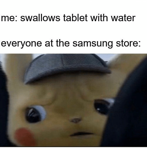 Tablet: me: swallows tablet with water  everyone at the samsung store: