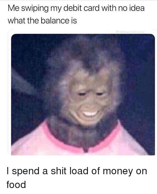 Shit Load: Me swiping my debit card with no idea  what the balance is I spend a shit load of money on food