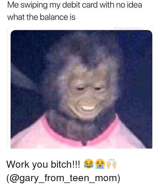 Bitch, Memes, and Work: Me swiping my debit card with no idea  what the balance is Work you bitch!!! 😂😭🙌🏼(@gary_from_teen_mom)