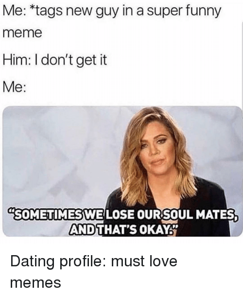 Dating, Funny, and Love: Me: *tags new guy in a super funny  meme  Him: I don't get it  Me:  SOMETIMES WE LOSE OURSOUL MATES  AND  THAT'S OKAY Dating profile: must love memes