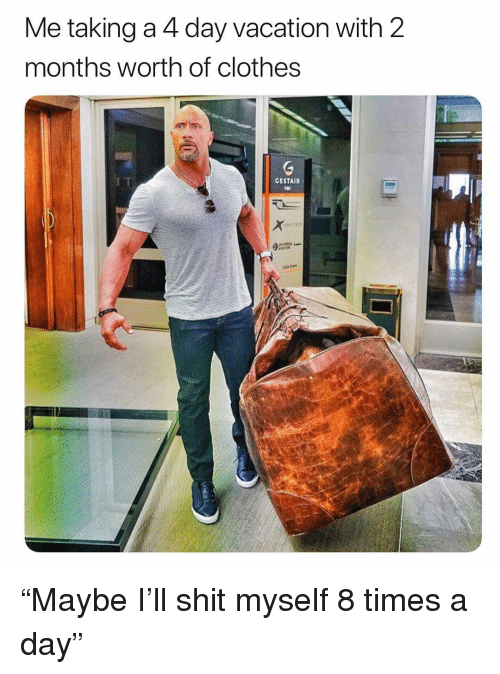 "shit myself: Me taking a 4 day vacation with 2  months worth of clothes  GESTAIR  UNITEO ""Maybe I'll shit myself 8 times a day"""