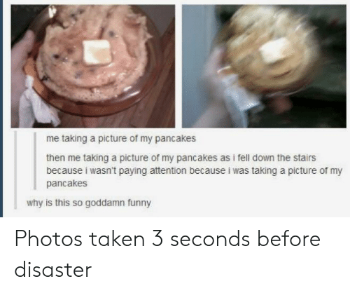 Funny, Taken, and A Picture: me taking a picture of my pancakes  then me taking a picture of my pancakes as i fell down the stairs  because i wasn't paying attention because i was taking a picture of my  pancakes  why is this so goddamn funny Photos taken 3 seconds before disaster