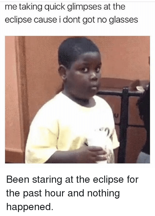 Pasteing: me taking quick glimpses at the  eclipse cause i dont got no glasses Been staring at the eclipse for the past hour and nothing happened.