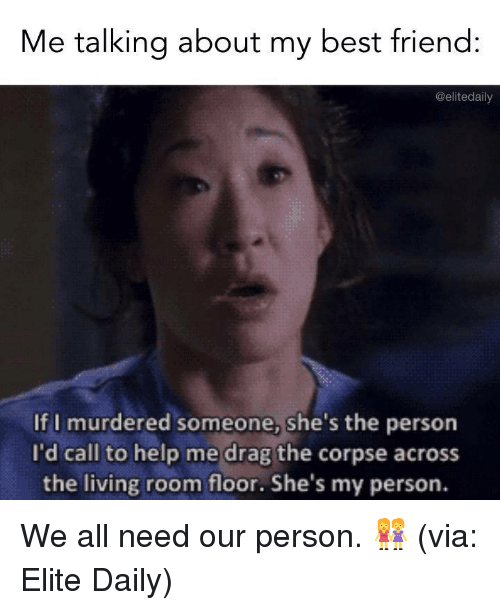 Best Friend, Best, and Help: Me talking about my best friend:  @elitedaily  If I murdered someone, she's the person  I'd call to help me drag the corpse across  the living room floor. She's my person. We all need our person. 👭  (via: Elite Daily)