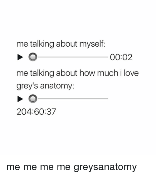 Love, Memes, and Grey's Anatomy: me talking about myself:  00:02  me talking about how much i love  grey's anatomy:  204:60:37 me me me me greysanatomy