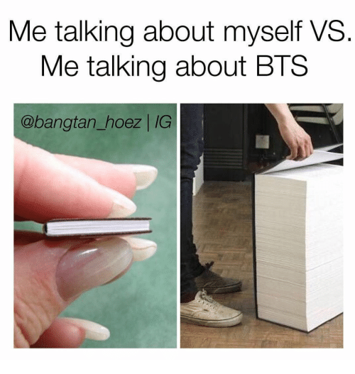 Bts, Myself, and Talking: Me talking about myself VS.  Me talking about BTS  @bangtan_hoez | IG