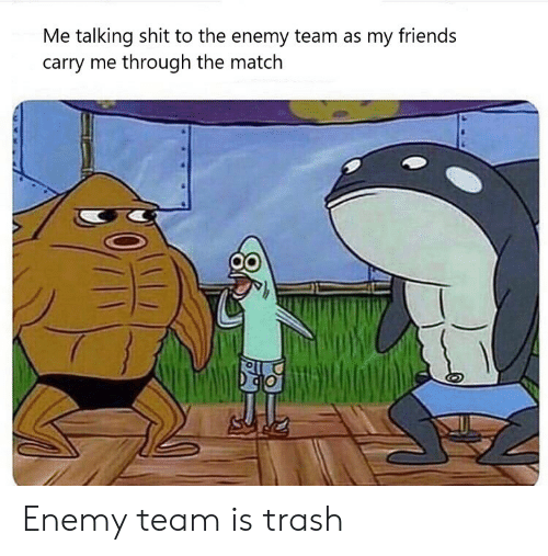 Friends, Shit, and Trash: Me talking shit to the enemy team as my friends  carry me through the match Enemy team is trash