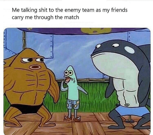 Carry: Me talking shit to the enemy team as my friends  carry me through the match