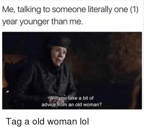 Old woman: Me, talking to someone literally one (1)  year younger than me.  Will you take a bit of  advice from an old woman? Tag a old woman lol