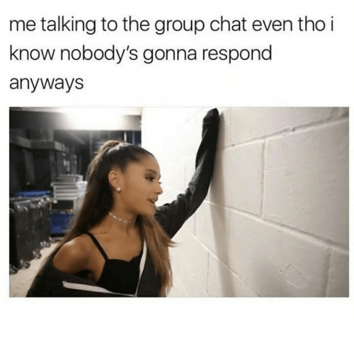 Group Chat, Chat, and Group: me talking to the group chat even tho i  know nobody's gonna respond  anyways
