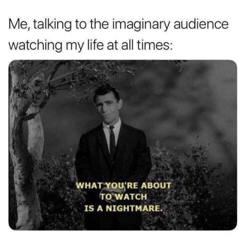 A Nightmare: Me, talking to the imaginary audience  watching my life at all times:  WHAT YOU'RE ABOUT  TO WATCH  IS A NIGHTMARE.