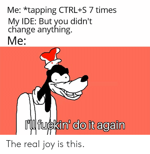 Do It Again, The Real, and Change: Me: *tapping CTRL+S 7 times  My IDE: But you didn't  change anything  Mе:  Ml fuckin' do it again The real joy is this.