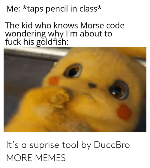 morse code: Me: *taps pencil in class*  The kid who knows Morse code  wondering why I'm about to  fuck his goldfish: It's a suprise tool by DuccBro MORE MEMES