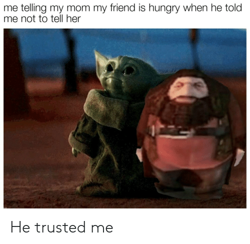 Hungry, Mom, and Her: me telling my mom my friend is hungry when he told  me not to tell her He trusted me