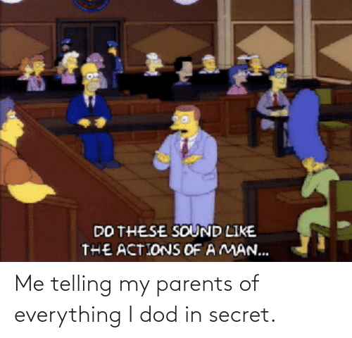 dod: Me telling my parents of everything I dod in secret.