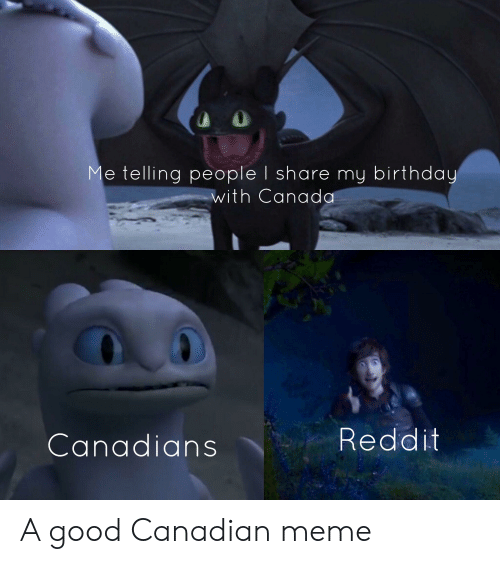 Canadian Meme: Me telling people I share my birthday  with Canada  Reddit  Canadians A good Canadian meme