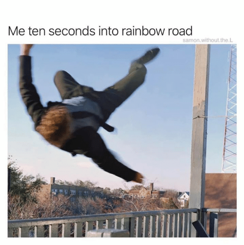 Rainbow, Road, and Rainbow Road: Me ten seconds into rainbow road  samon.without.the.L