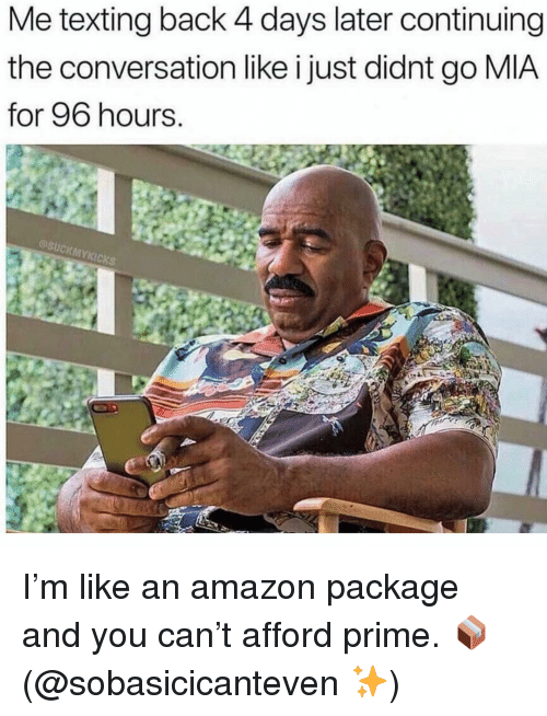 Amazon, Texting, and Girl Memes: Me texting back 4 days later continuing  the conversation like i just didnt go MIA  for 96 hours  MYKICKS I'm like an amazon package and you can't afford prime. 📦 (@sobasicicanteven ✨)