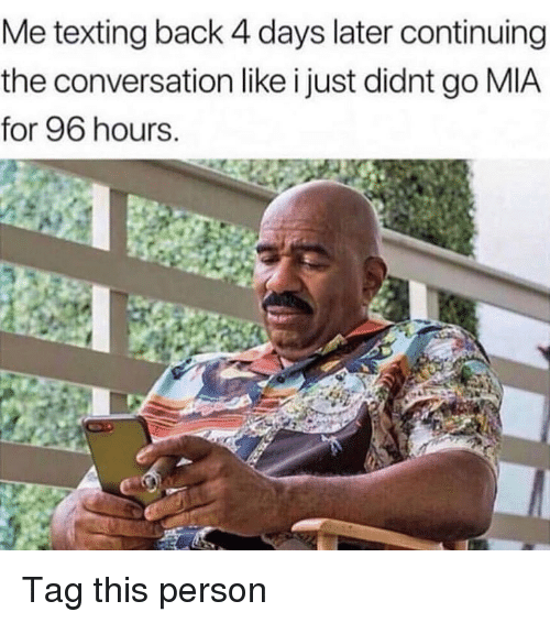 Memes, Texting, and Back: Me texting back 4 days later continuing  the conversation like i just didnt go MIA  for 96 hours. Tag this person