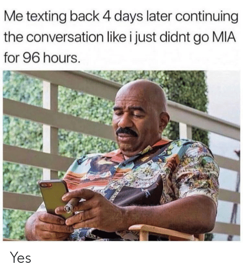 Memes, Texting, and Back: Me texting back 4 days later continuing  the conversation like i just didnt go MIA  for 96 hours. Yes