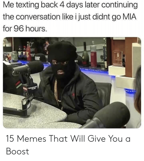 Memes, Texting, and Boost: Me texting back 4 days later continuing  the conversation like i just didnt go MIA  for 96 hours.  ST 15 Memes That Will Give You a Boost
