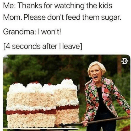 Dad, Grandma, and Kids: Me: Thanks for watching the kids  Mom. Please don't feed them sugar.  Grandma: I won't!  [4 seconds after I leave]  TEE DAD