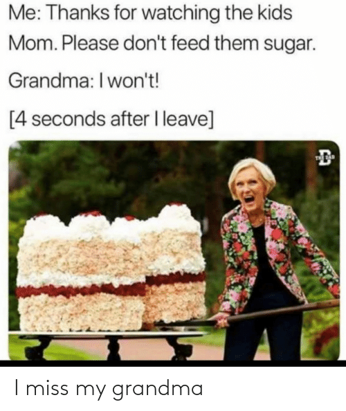 seconds: Me: Thanks for watching the kids  Mom. Please don't feed them sugar.  Grandma: I won't!  [4 seconds after I leave]  THE AD I miss my grandma