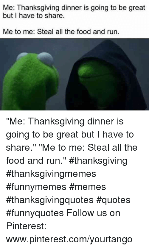 """thanksgiving dinner: Me: Thanksgiving dinner is going to be great  but I have to share  Me to me: Steal all the food and run. """"Me: Thanksgiving dinner is going to be great but I have to share.""""  """"Me to me: Steal all the food and run."""" #thanksgiving #thanksgivingmemes #funnymemes #memes #thanksgivingquotes #quotes #funnyquotes Follow us on Pinterest: www.pinterest.com/yourtango"""